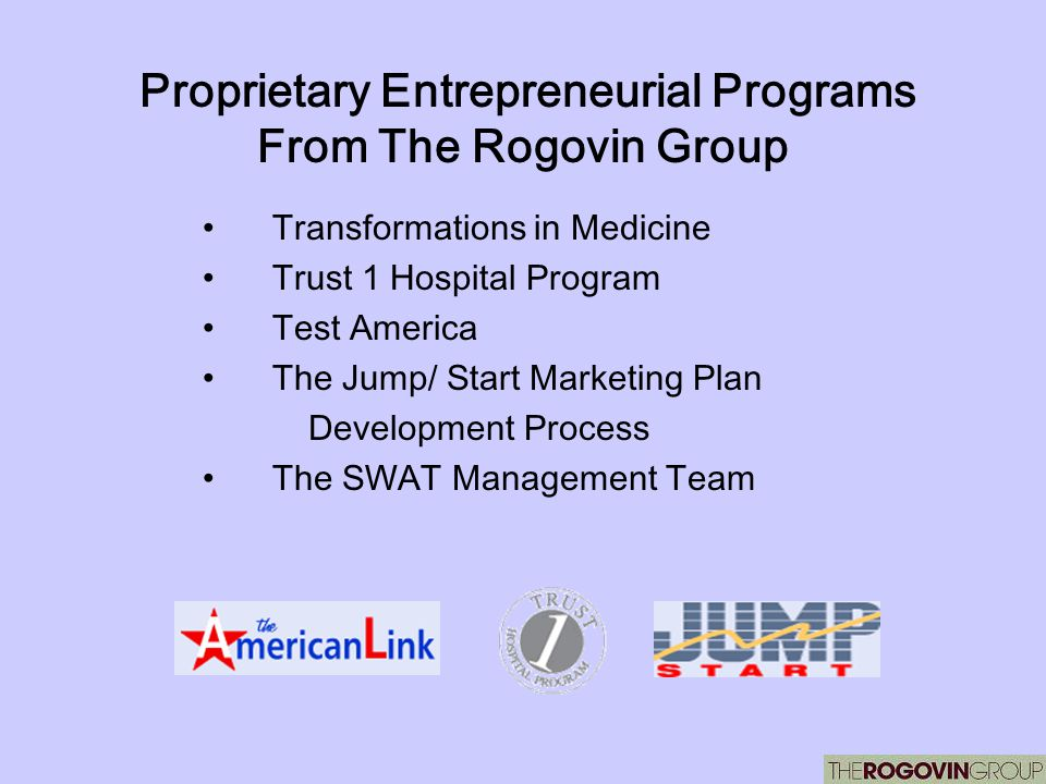 Proprietary Entrepreneurial Programs From The Rogovin Group Transformations in Medicine Trust 1 Hospital Program Test America The Jump/ Start Marketin