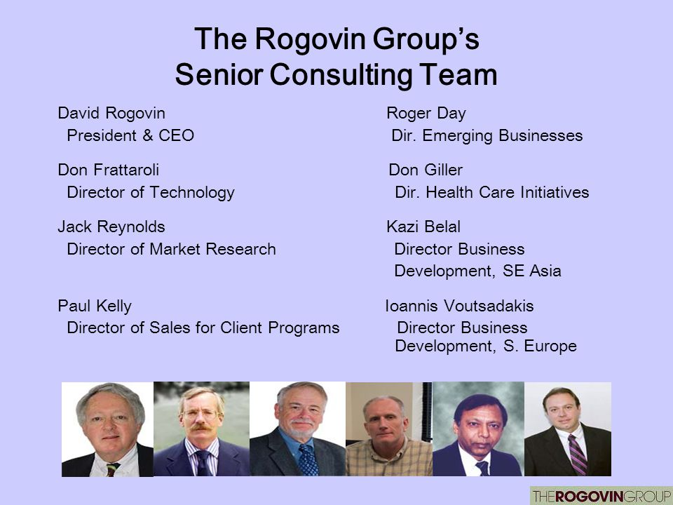 The Rogovin Groups Senior Consulting Team David Rogovin Roger Day President & CEO Dir. Emerging Businesses Don Frattaroli Don Giller Director of Techn