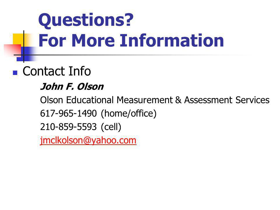 Questions? For More Information Contact Info John F. Olson Olson Educational Measurement & Assessment Services 617-965-1490 (home/office) 210-859-5593