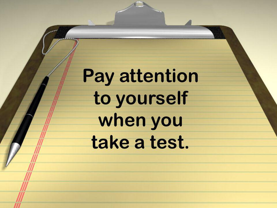 Pay attention to yourself when you take a test.