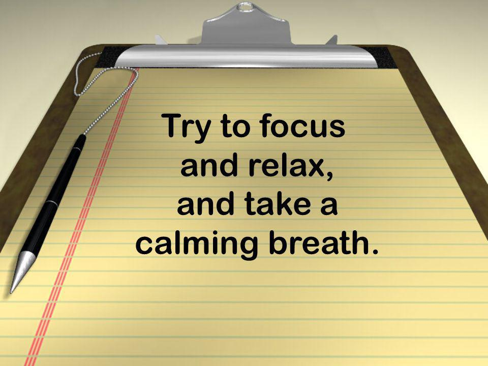 Try to focus and relax, and take a calming breath.
