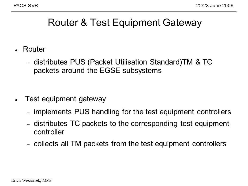 PACS SVR22/23 June 2006 Erich Wiezorrek, MPE Router & Test Equipment Gateway Router distributes PUS (Packet Utilisation Standard)TM & TC packets around the EGSE subsystems Test equipment gateway implements PUS handling for the test equipment controllers distributes TC packets to the corresponding test equipment controller collects all TM packets from the test equipment controllers