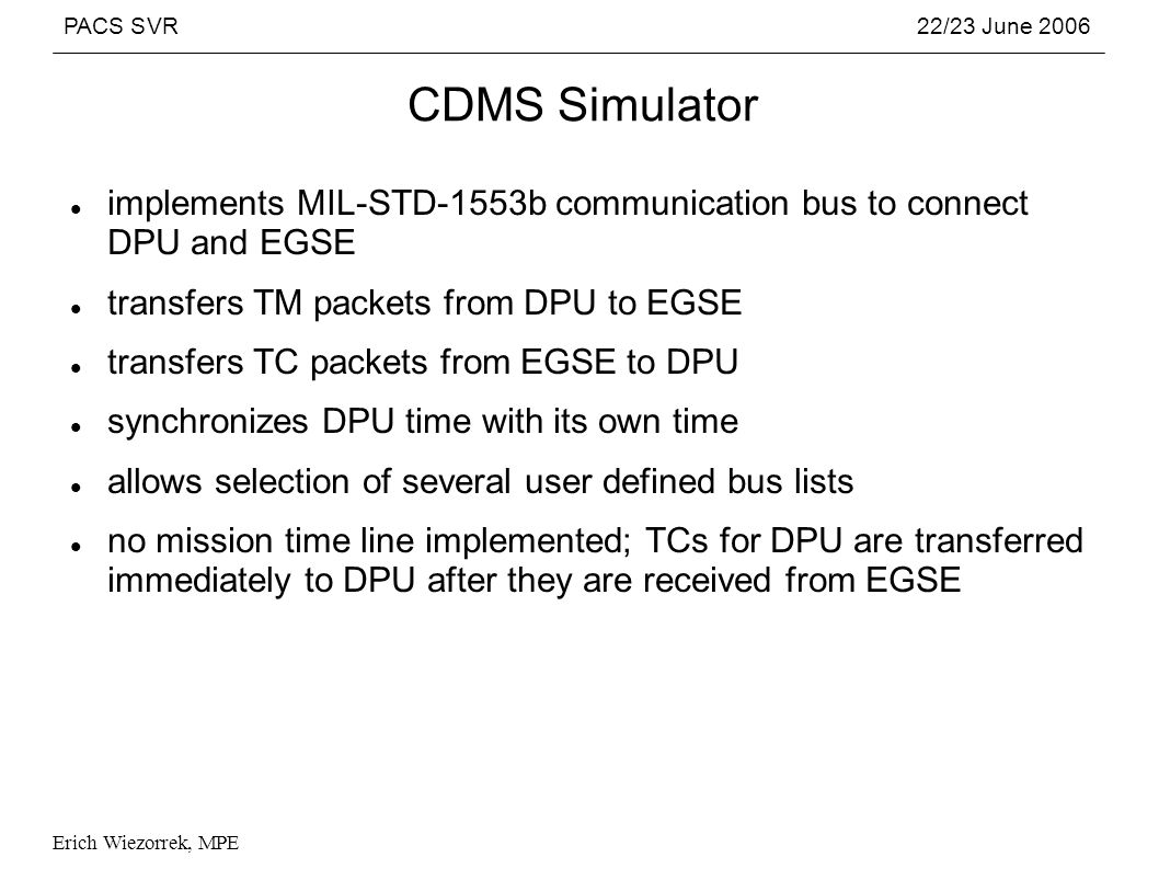 PACS SVR22/23 June 2006 Erich Wiezorrek, MPE CDMS Simulator implements MIL-STD-1553b communication bus to connect DPU and EGSE transfers TM packets from DPU to EGSE transfers TC packets from EGSE to DPU synchronizes DPU time with its own time allows selection of several user defined bus lists no mission time line implemented; TCs for DPU are transferred immediately to DPU after they are received from EGSE