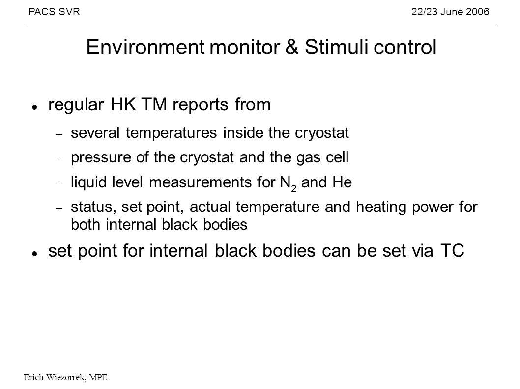 PACS SVR22/23 June 2006 Erich Wiezorrek, MPE Environment monitor & Stimuli control regular HK TM reports from several temperatures inside the cryostat pressure of the cryostat and the gas cell liquid level measurements for N 2 and He status, set point, actual temperature and heating power for both internal black bodies set point for internal black bodies can be set via TC