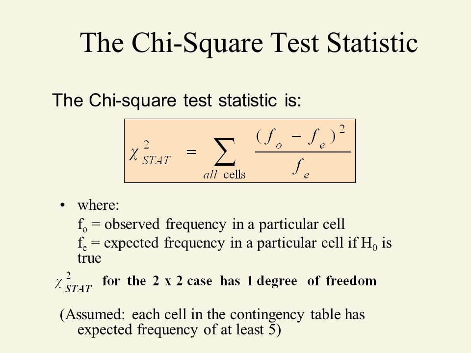 The Chi-Square Test Statistic where: f o = observed frequency in a particular cell f e = expected frequency in a particular cell if H 0 is true (Assum