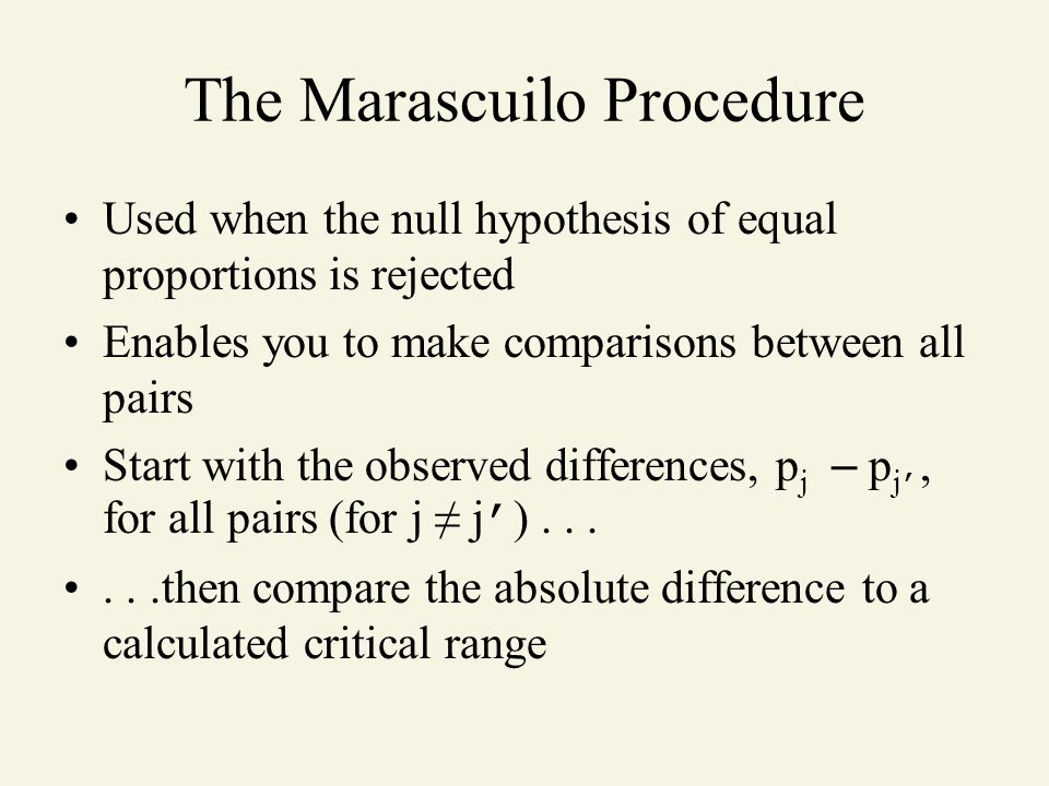 The Marascuilo Procedure Used when the null hypothesis of equal proportions is rejected Enables you to make comparisons between all pairs Start with t