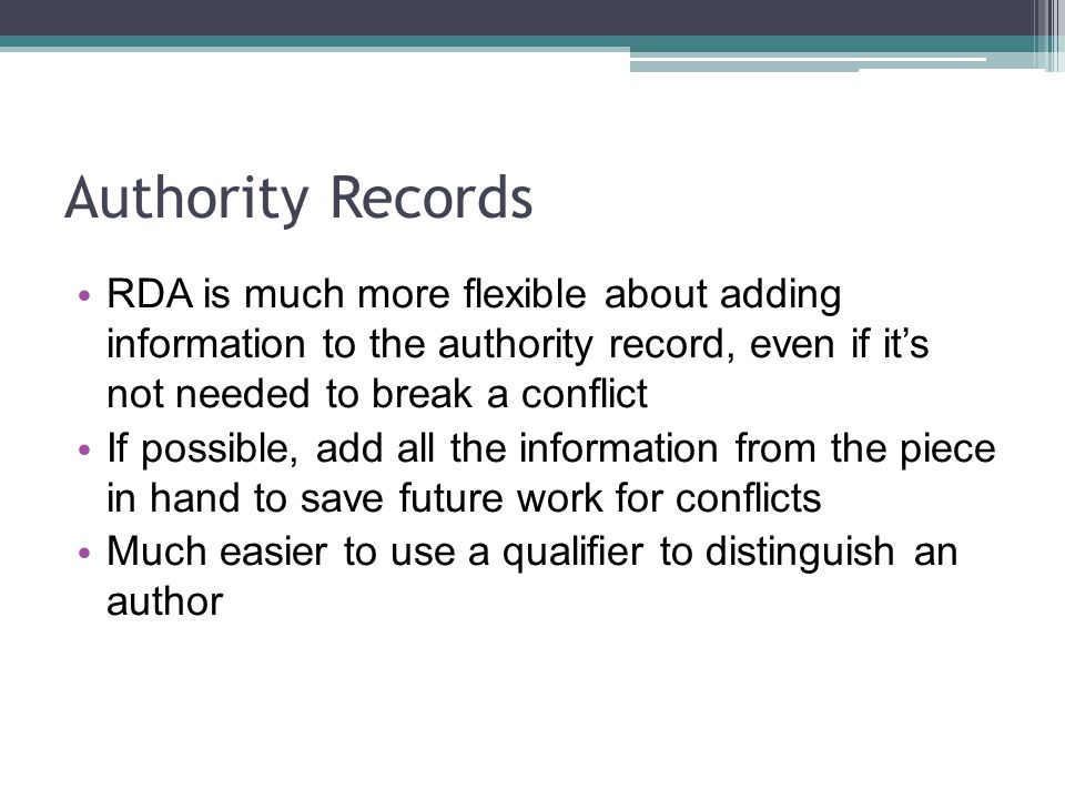 Authority Records RDA is much more flexible about adding information to the authority record, even if its not needed to break a conflict If possible, add all the information from the piece in hand to save future work for conflicts Much easier to use a qualifier to distinguish an author