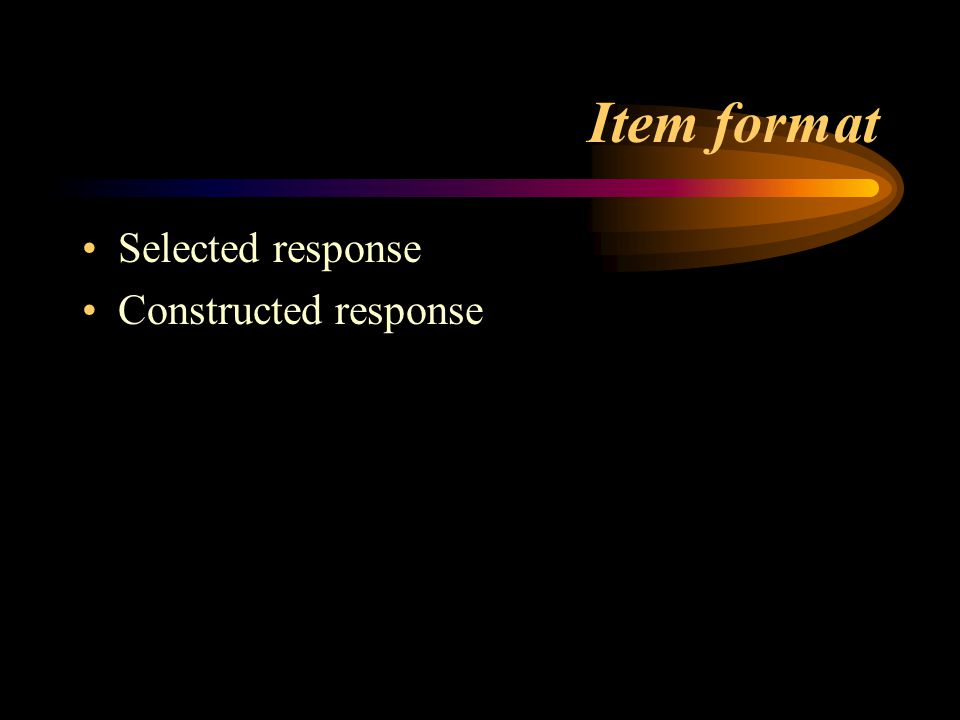 Item format Selected response Constructed response