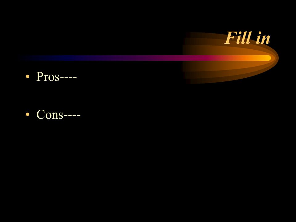 Fill in Pros---- Cons----