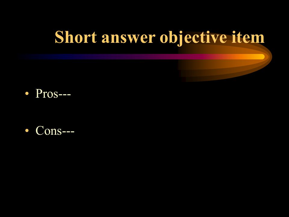 Short answer objective item Pros--- Cons---