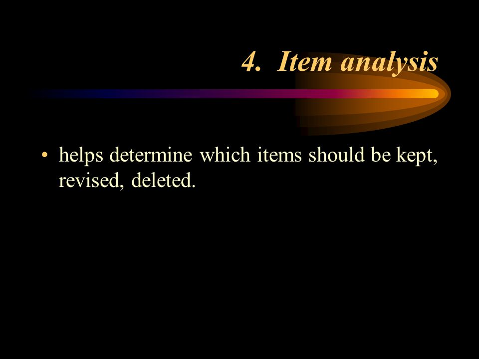 4. Item analysis helps determine which items should be kept, revised, deleted.