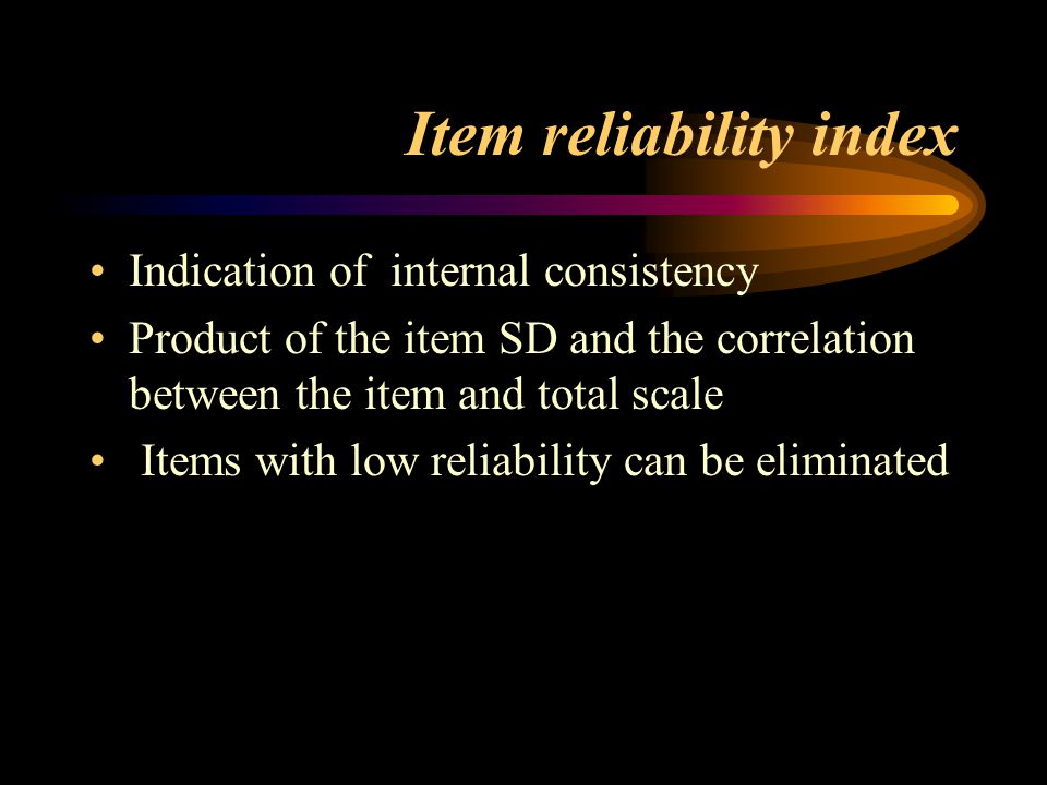 Item reliability index Indication of internal consistency Product of the item SD and the correlation between the item and total scale Items with low r