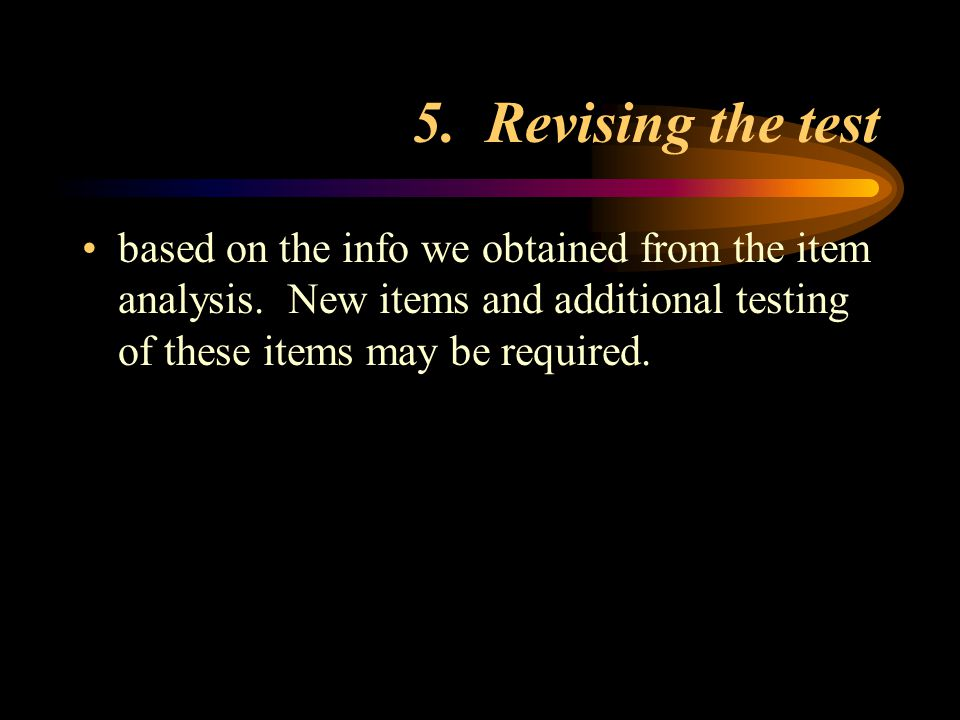 5. Revising the test based on the info we obtained from the item analysis. New items and additional testing of these items may be required.