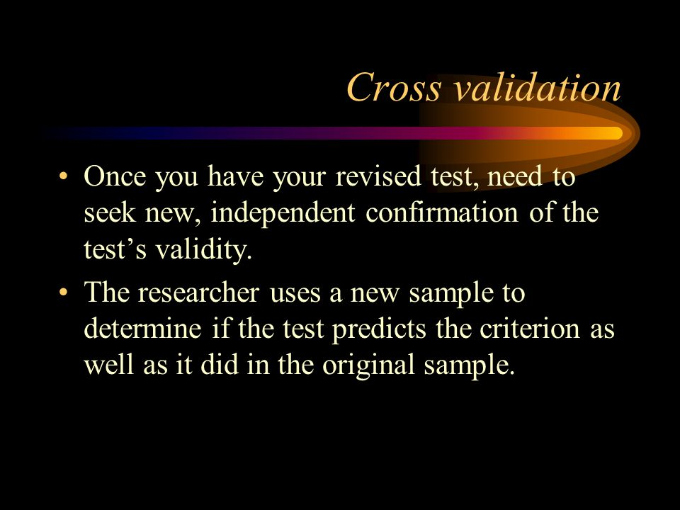 Cross validation Once you have your revised test, need to seek new, independent confirmation of the tests validity. The researcher uses a new sample t