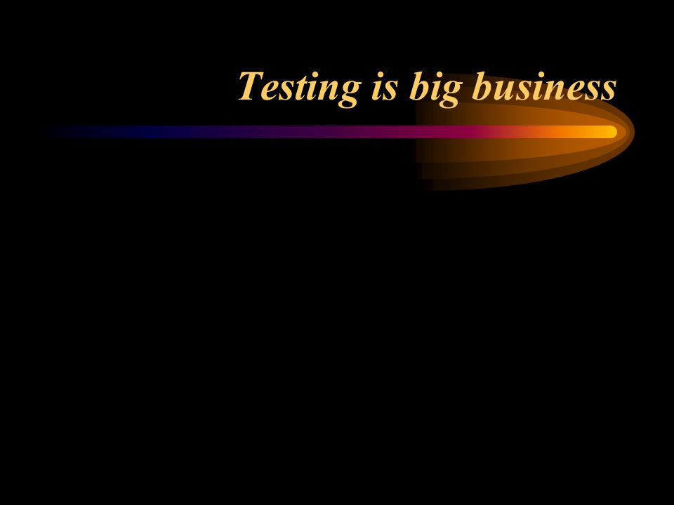Testing is big business