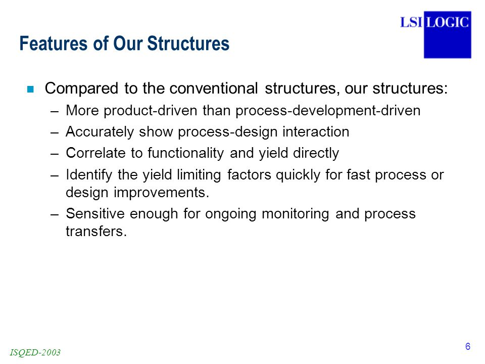 ISQED-2003 6 Features of Our Structures n Compared to the conventional structures, our structures: –More product-driven than process-development-driven –Accurately show process-design interaction –Correlate to functionality and yield directly –Identify the yield limiting factors quickly for fast process or design improvements.