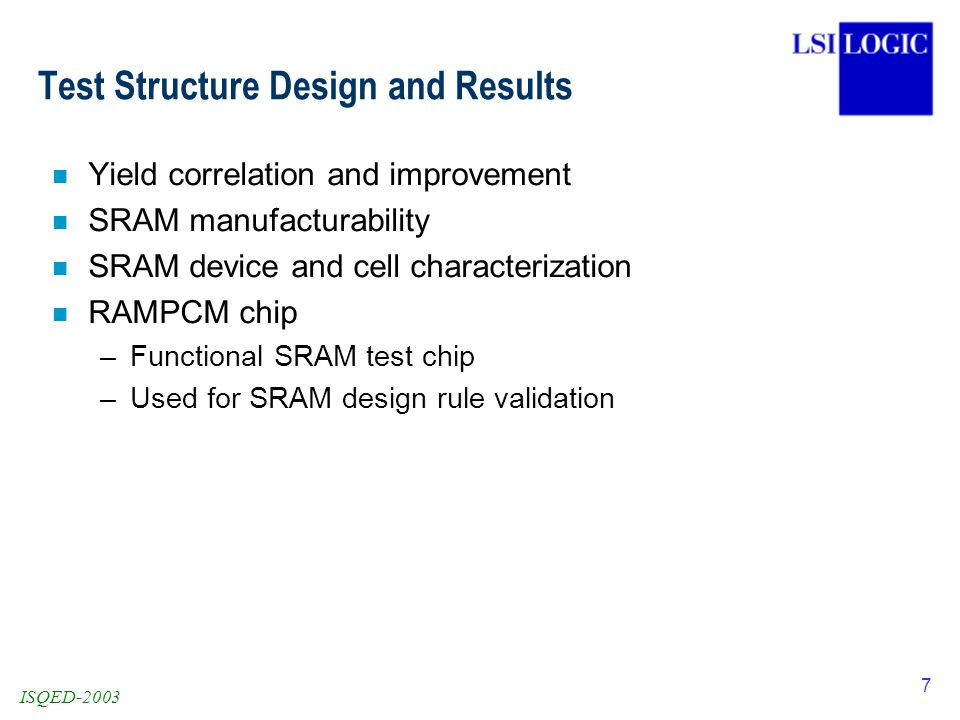 ISQED-2003 7 Test Structure Design and Results n Yield correlation and improvement n SRAM manufacturability n SRAM device and cell characterization n RAMPCM chip –Functional SRAM test chip –Used for SRAM design rule validation