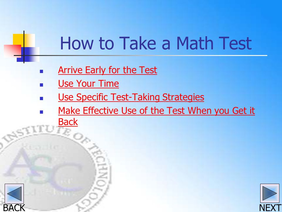 BACK How to Take a Math Test Arrive Early for the Test Use Your Time Use Specific Test-Taking Strategies Make Effective Use of the Test When you Get it Back Make Effective Use of the Test When you Get it Back NEXT