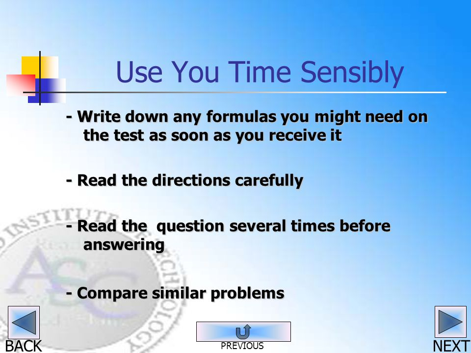 BACK Use You Time Sensibly - Write down any formulas you might need on the test as soon as you receive it - Read the directions carefully - Read the question several times before answering - Compare similar problems NEXT PREVIOUS