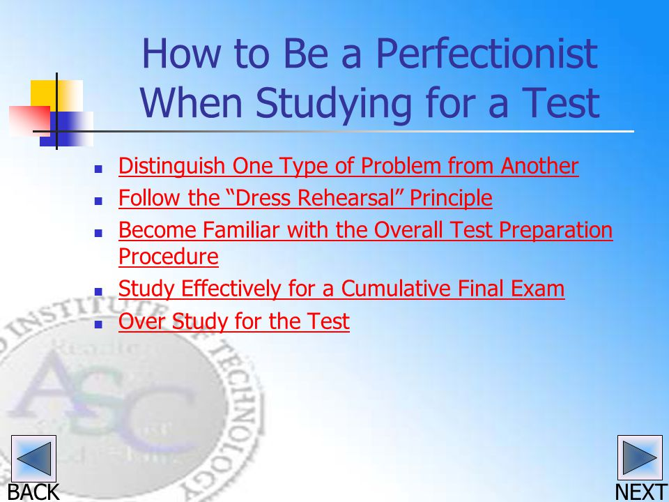 BACK How to Be a Perfectionist When Studying for a Test Distinguish One Type of Problem from Another Follow the Dress Rehearsal Principle Become Famil