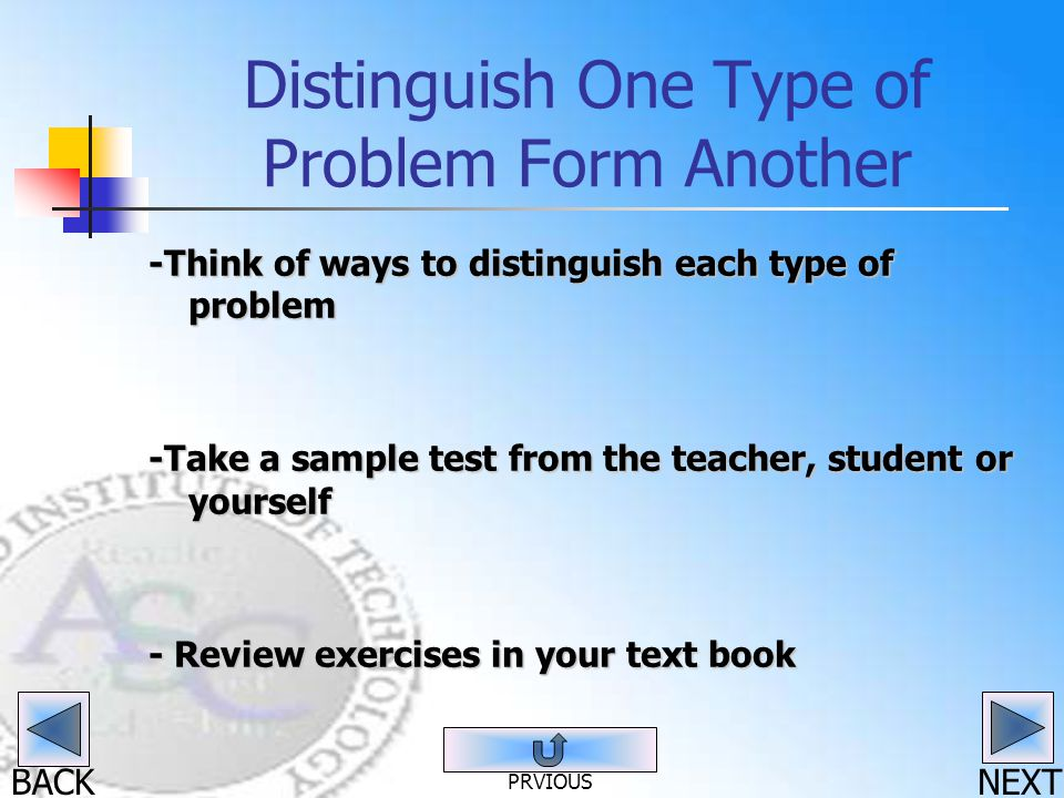 BACK Distinguish One Type of Problem Form Another -Think of ways to distinguish each type of problem -Take a sample test from the teacher, student or