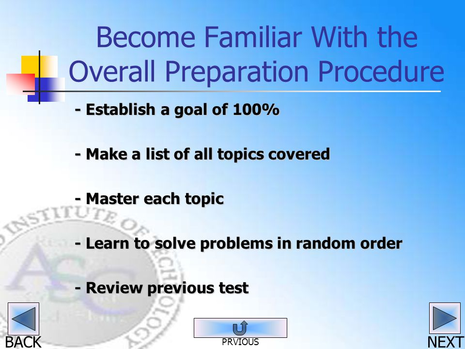 BACK Become Familiar With the Overall Preparation Procedure - Establish a goal of 100% - Make a list of all topics covered - Master each topic - Learn to solve problems in random order - Review previous test NEXT PRVIOUS