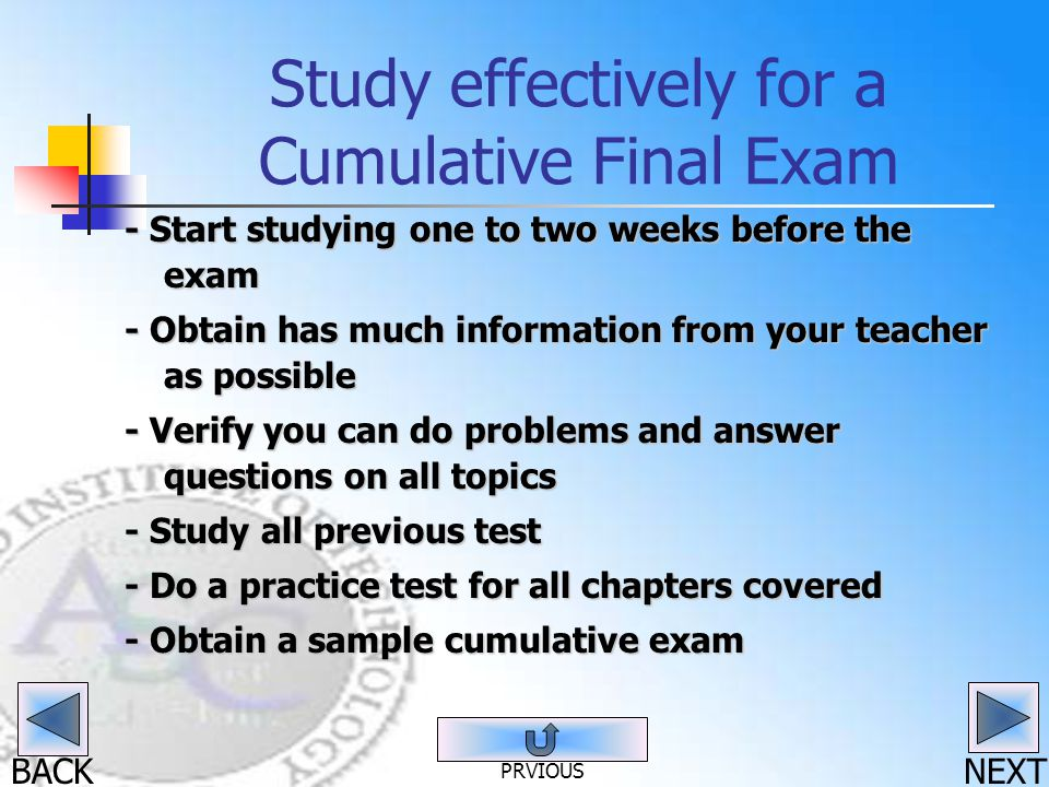 BACK Study effectively for a Cumulative Final Exam - Start studying one to two weeks before the exam - Obtain has much information from your teacher a