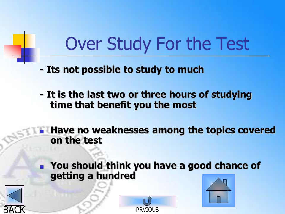 BACK Over Study For the Test - Its not possible to study to much - It is the last two or three hours of studying time that benefit you the most Have no weaknesses among the topics covered on the test Have no weaknesses among the topics covered on the test You should think you have a good chance of getting a hundred You should think you have a good chance of getting a hundred PRVIOUS