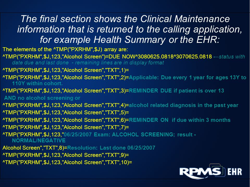 The final section shows the Clinical Maintenance information that is returned to the calling application, for example Health Summary or the EHR: The elements of the ^TMP( PXRHM ,$J) array are: ^TMP( PXRHM ,$J,123, Alcohol Screen )=DUE NOW^3080625.0818^3070625.0818 status with date due and last done - remaining lines are in display format ^TMP( PXRHM ,$J,123, Alcohol Screen , TXT ,1)= ^TMP( PXRHM ,$J,123, Alcohol Screen , TXT ,2)=Applicable: Due every 1 year for ages 13Y to 110Y within cohort.