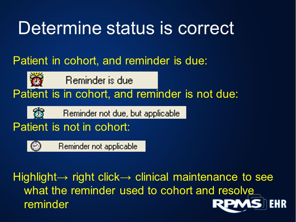Determine status is correct Patient in cohort, and reminder is due: Patient is in cohort, and reminder is not due: Patient is not in cohort: Highlight right click clinical maintenance to see what the reminder used to cohort and resolve reminder