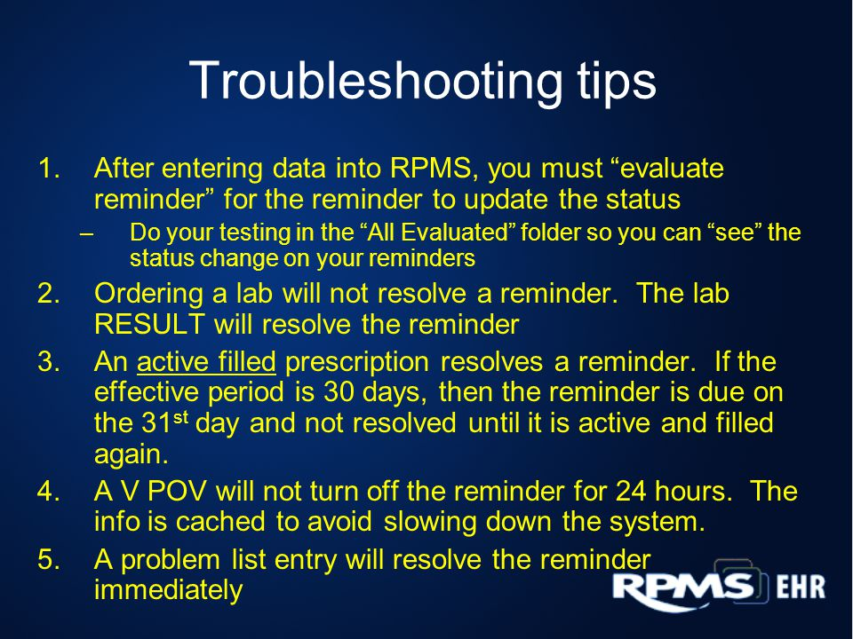 Troubleshooting tips 1.After entering data into RPMS, you must evaluate reminder for the reminder to update the status –Do your testing in the All Evaluated folder so you can see the status change on your reminders 2.Ordering a lab will not resolve a reminder.