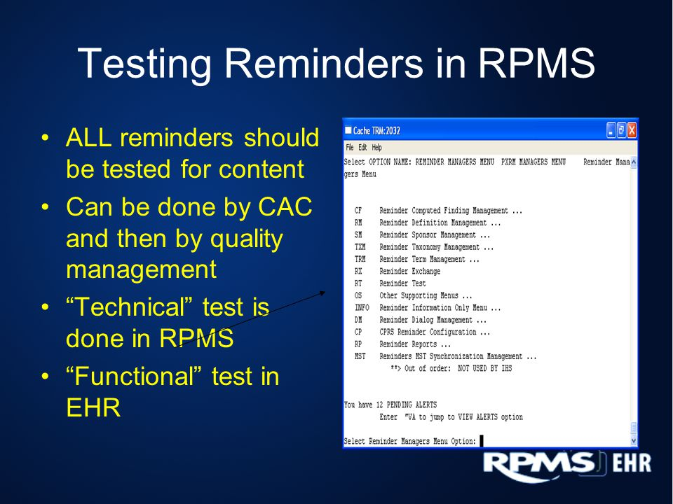 Testing Reminders in RPMS ALL reminders should be tested for content Can be done by CAC and then by quality management Technical test is done in RPMS Functional test in EHR