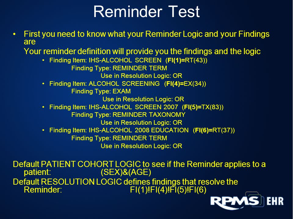 Reminder Test Select Patient Select Reminder to Test Select Reminder Managers Menu Option: rt Reminder Test Select Patient: DEMO,FORTIES MALONE M 01-20-1959 XXX-XX-2665 YAK 768 Select Reminder: IHS-ALCOHOL SCREEN 2008 You will now see the technical display of the reminder test and what the reminder finds.
