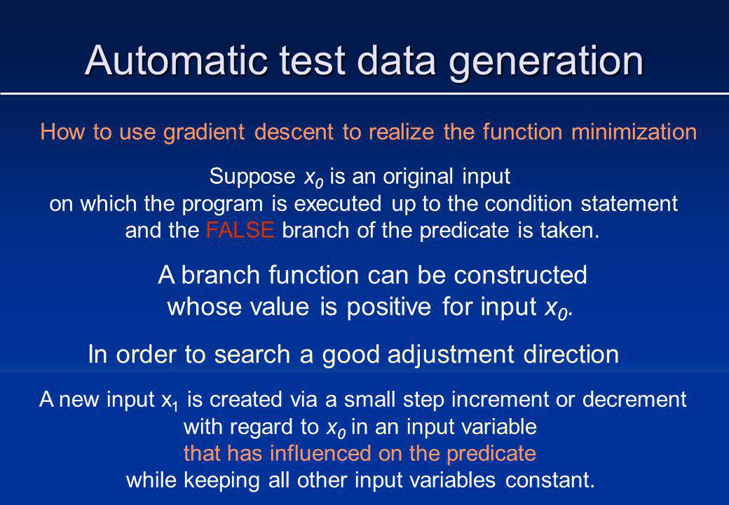 Automatic test data generation How to use gradient descent to realize the function minimization Suppose x 0 is an original input on which the program is executed up to the condition statement and the FALSE branch of the predicate is taken.