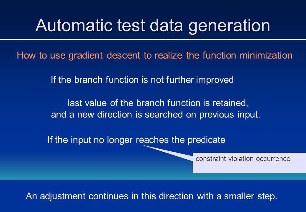 Automatic test data generation How to use gradient descent to realize the function minimization If the branch function is not further improved last value of the branch function is retained, and a new direction is searched on previous input.