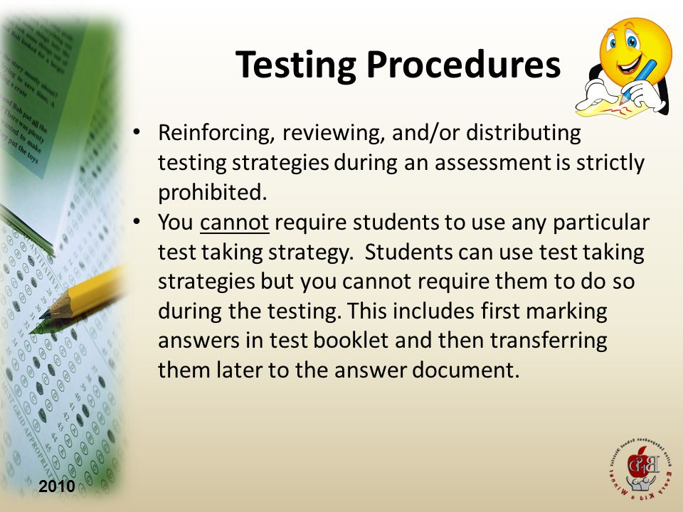 2010 Testing Procedures Reinforcing, reviewing, and/or distributing testing strategies during an assessment is strictly prohibited.