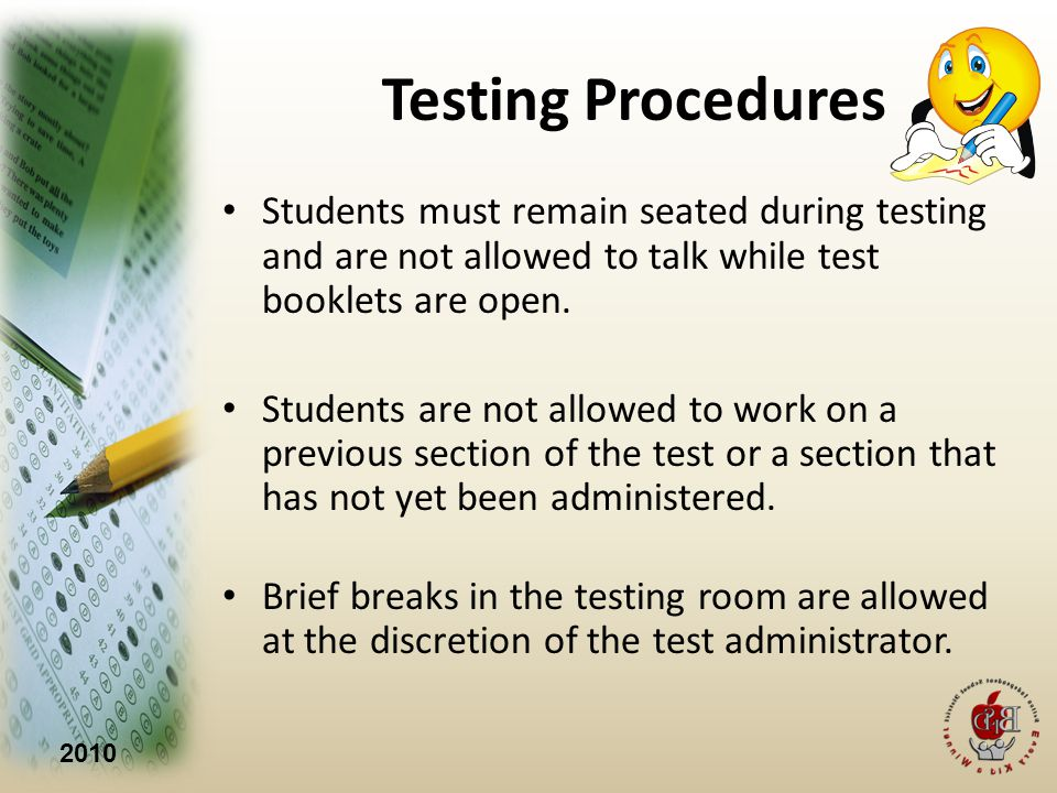 2010 Testing Procedures Students must remain seated during testing and are not allowed to talk while test booklets are open.