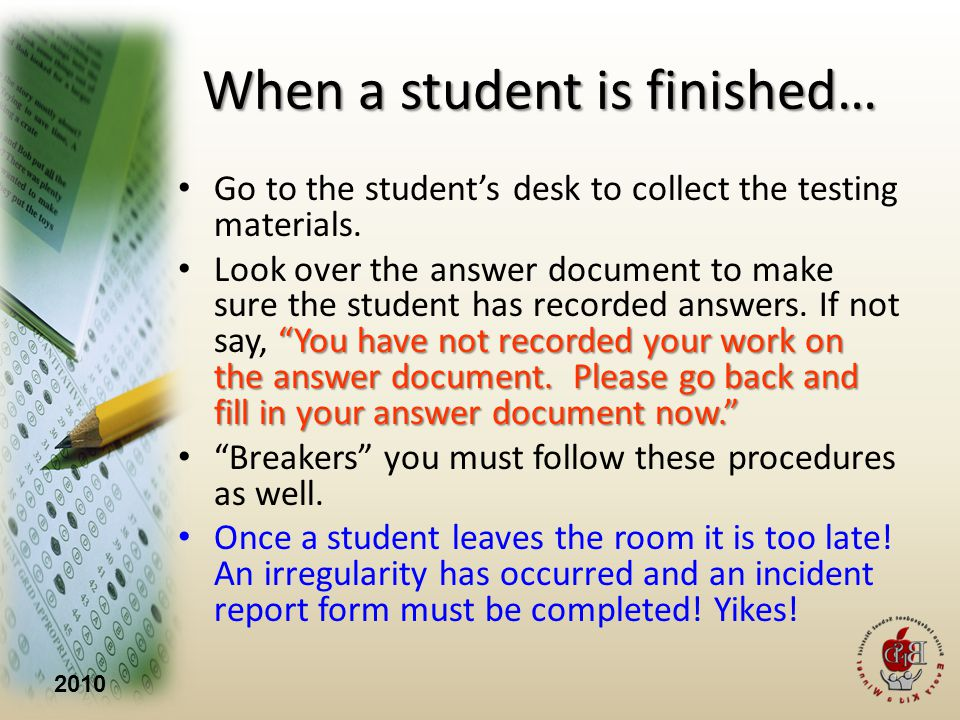 2010 When a student is finished… Go to the students desk to collect the testing materials.