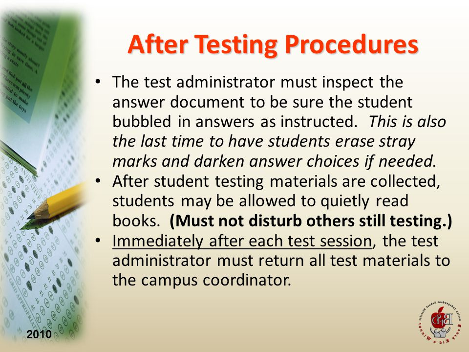 2010 After Testing Procedures The test administrator must inspect the answer document to be sure the student bubbled in answers as instructed.