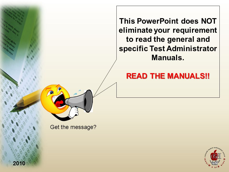2010 This PowerPoint does NOT eliminate your requirement to read the general and specific Test Administrator Manuals.
