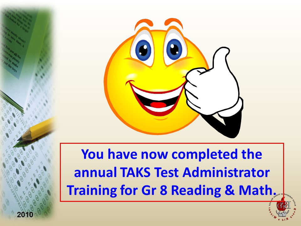 2010 You have now completed the annual TAKS Test Administrator Training for Gr 8 Reading & Math.