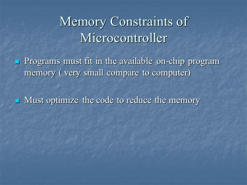 Memory Constraints of Microcontroller Programs must fit in the available on-chip program memory ( very small compare to computer) Programs must fit in the available on-chip program memory ( very small compare to computer) Must optimize the code to reduce the memory Must optimize the code to reduce the memory
