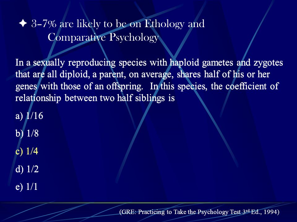 3–7% are likely to be on Ethology and Comparative Psychology In a sexually reproducing species with haploid gametes and zygotes that are all diploid, a parent, on average, shares half of his or her genes with those of an offspring.