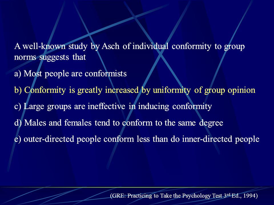 A well-known study by Asch of individual conformity to group norms suggests that a) Most people are conformists b) Conformity is greatly increased by uniformity of group opinion c) Large groups are ineffective in inducing conformity d) Males and females tend to conform to the same degree e) outer-directed people conform less than do inner-directed people A well-known study by Asch of individual conformity to group norms suggests that a) Most people are conformists b) Conformity is greatly increased by uniformity of group opinion c) Large groups are ineffective in inducing conformity d) Males and females tend to conform to the same degree e) outer-directed people conform less than do inner-directed people (GRE: Practicing to Take the Psychology Test 3 rd Ed., 1994)