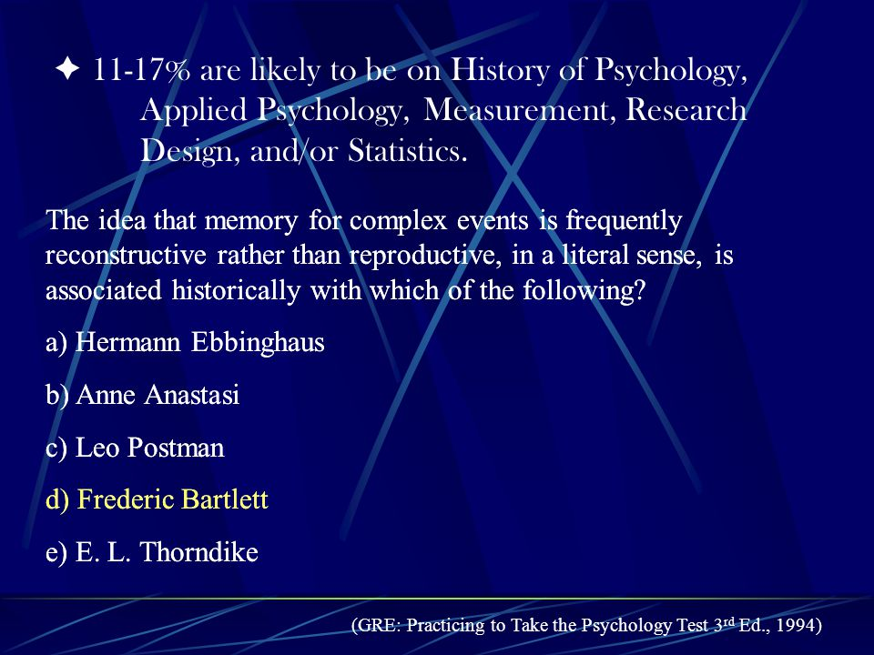 11-17% are likely to be on History of Psychology, Applied Psychology, Measurement, Research Design, and/or Statistics.