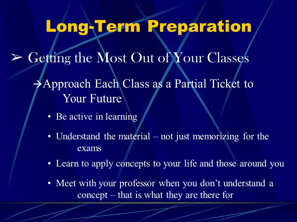 Long-Term Preparation Getting the Most Out of Your Classes Approach Each Class as a Partial Ticket to Your Future Be active in learning Understand the material – not just memorizing for the exams Learn to apply concepts to your life and those around you Meet with your professor when you dont understand a concept – that is what they are there for