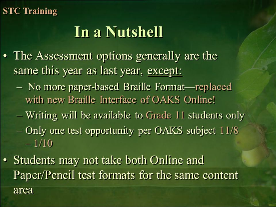 6/6/2014Free Template from   14 The Assessment options generally are the same this year as last year, except: – No more paper-based Braille Formatreplaced with new Braille Interface of OAKS Online.