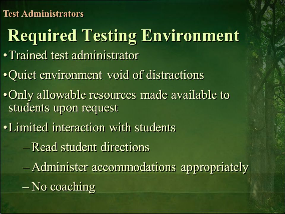 6/6/2014Free Template from   6 Trained test administrator Quiet environment void of distractions Only allowable resources made available to students upon request Limited interaction with students –Read student directions –Administer accommodations appropriately –No coaching Trained test administrator Quiet environment void of distractions Only allowable resources made available to students upon request Limited interaction with students –Read student directions –Administer accommodations appropriately –No coaching Test Administrators Required Testing Environment