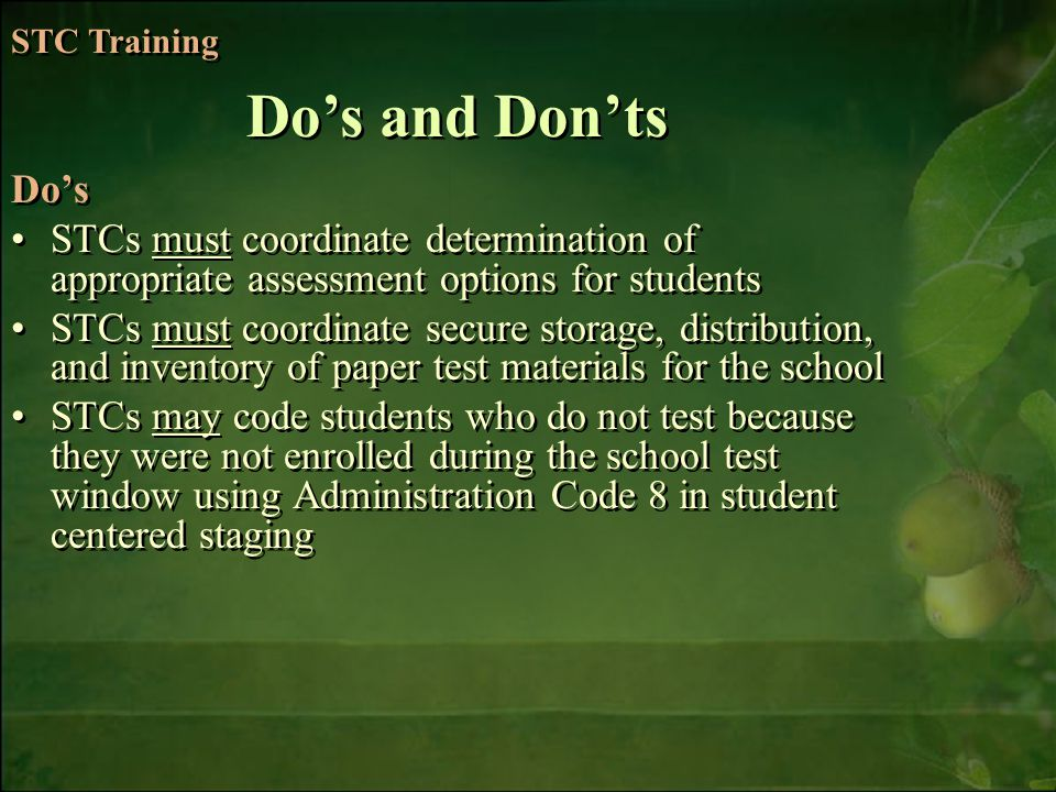 6/6/2014Free Template from   7 Dos STCs must coordinate determination of appropriate assessment options for students STCs must coordinate secure storage, distribution, and inventory of paper test materials for the school STCs may code students who do not test because they were not enrolled during the school test window using Administration Code 8 in student centered staging Dos STCs must coordinate determination of appropriate assessment options for students STCs must coordinate secure storage, distribution, and inventory of paper test materials for the school STCs may code students who do not test because they were not enrolled during the school test window using Administration Code 8 in student centered staging Dos and Donts STC Training