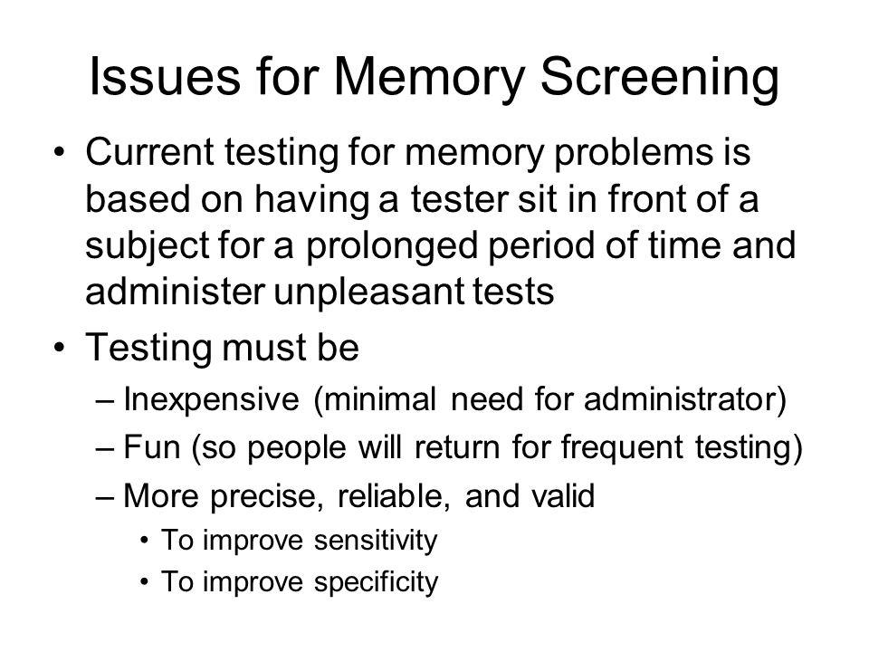 Issues for Memory Screening Current testing for memory problems is based on having a tester sit in front of a subject for a prolonged period of time and administer unpleasant tests Testing must be –Inexpensive (minimal need for administrator) –Fun (so people will return for frequent testing) –More precise, reliable, and valid To improve sensitivity To improve specificity